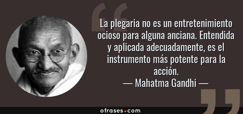 Frases de Mahatma Gandhi - La plegaria no es un entretenimiento ocioso para alguna anciana. Entendida y aplicada adecuadamente, es el instrumento más potente para la acción.
