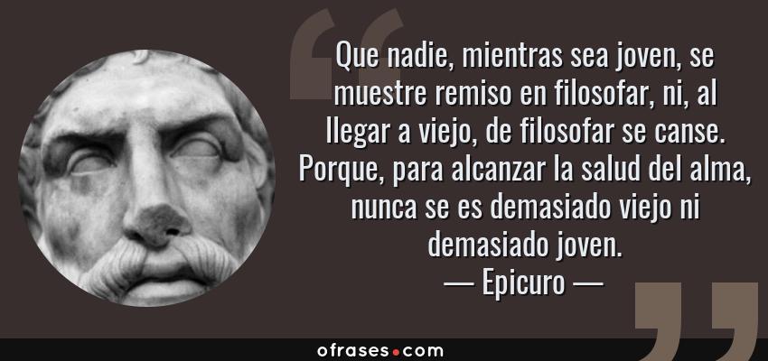 Frases de Epicuro - Que nadie, mientras sea joven, se muestre remiso en filosofar, ni, al llegar a viejo, de filosofar se canse. Porque, para alcanzar la salud del alma, nunca se es demasiado viejo ni demasiado joven.
