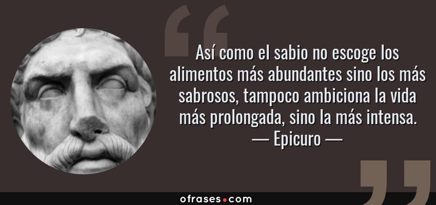 Frases de Epicuro - Así como el sabio no escoge los alimentos más abundantes sino los más sabrosos, tampoco ambiciona la vida más prolongada, sino la más intensa.