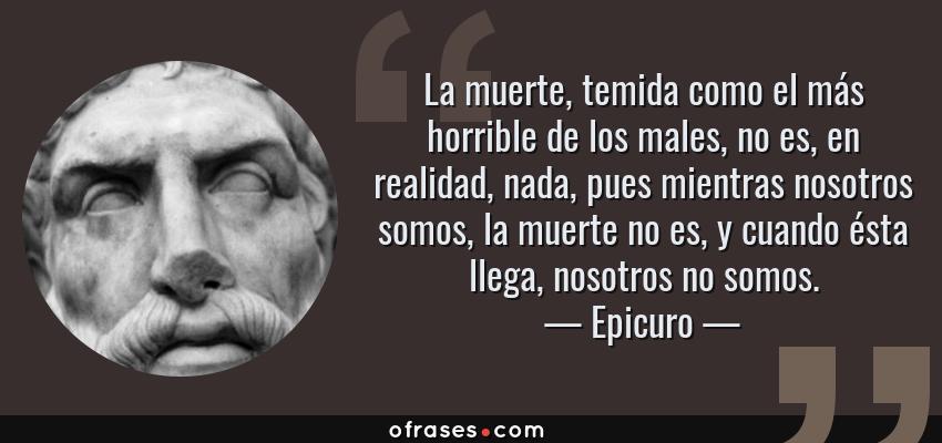 Frases de Epicuro - La muerte, temida como el más horrible de los males, no es, en realidad, nada, pues mientras nosotros somos, la muerte no es, y cuando ésta llega, nosotros no somos.