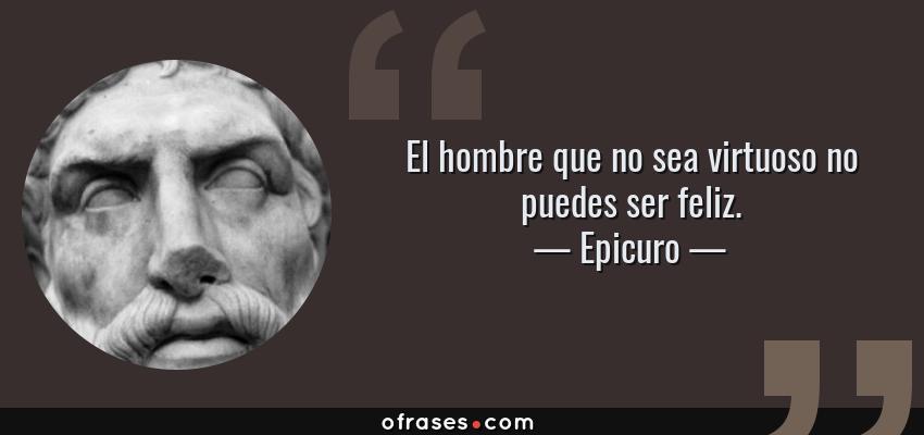 Frases de Epicuro - El hombre que no sea virtuoso no puedes ser feliz.