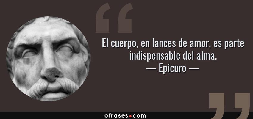 Frases de Epicuro - El cuerpo, en lances de amor, es parte indispensable del alma.