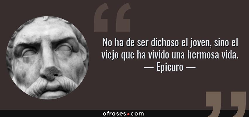 Frases de Epicuro - No ha de ser dichoso el joven, sino el viejo que ha vivido una hermosa vida.