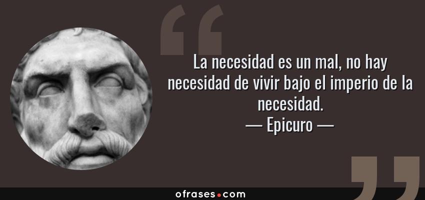 Frases de Epicuro - La necesidad es un mal, no hay necesidad de vivir bajo el imperio de la necesidad.