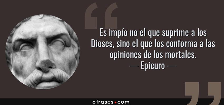 Frases de Epicuro - Es impío no el que suprime a los Dioses, sino el que los conforma a las opiniones de los mortales.