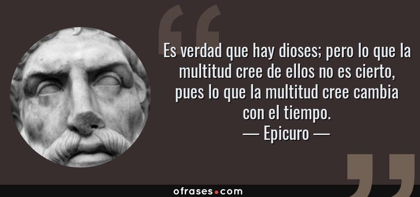 Frases de Epicuro - Es verdad que hay dioses; pero lo que la multitud cree de ellos no es cierto, pues lo que la multitud cree cambia con el tiempo.
