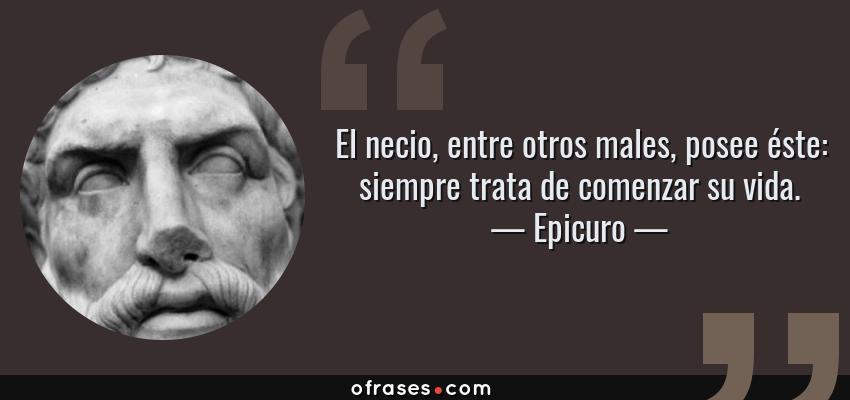 Frases de Epicuro - El necio, entre otros males, posee éste: siempre trata de comenzar su vida.