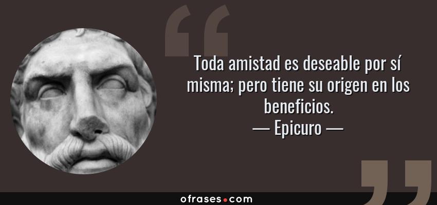 Frases de Epicuro - Toda amistad es deseable por sí misma; pero tiene su origen en los beneficios.