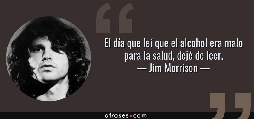 Frases de Jim Morrison - El día que leí que el alcohol era malo para la salud, dejé de leer.