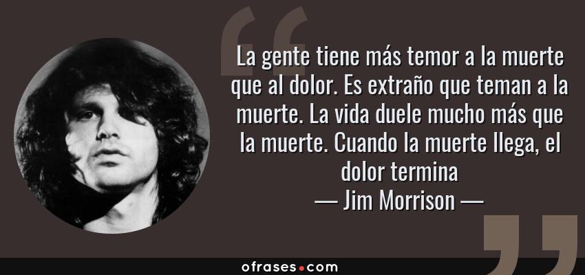 Frases de Jim Morrison - La gente tiene más temor a la muerte que al dolor. Es extraño que teman a la muerte. La vida duele mucho más que la muerte. Cuando la muerte llega, el dolor termina