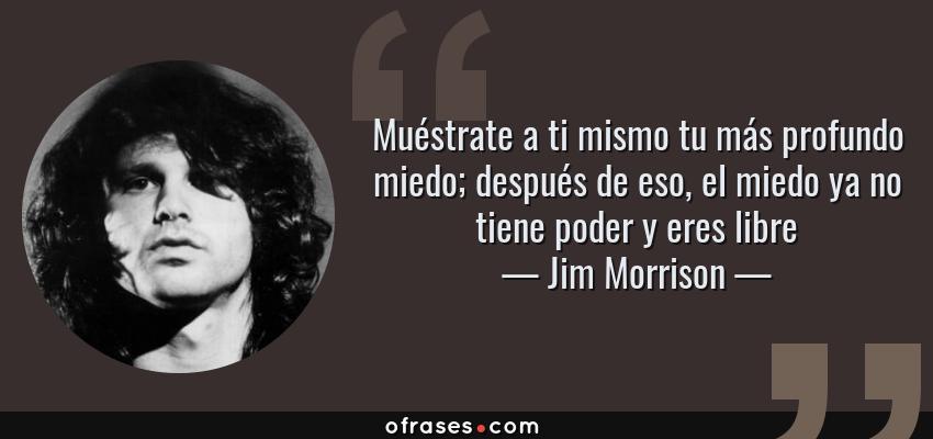 Frases de Jim Morrison - Muéstrate a ti mismo tu más profundo miedo; después de eso, el miedo ya no tiene poder y eres libre
