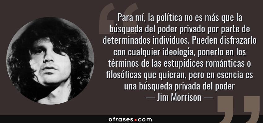 Frases de Jim Morrison - Para mí, la política no es más que la búsqueda del poder privado por parte de determinados individuos. Pueden disfrazarlo con cualquier ideología, ponerlo en los términos de las estupidices románticas o filosóficas que quieran, pero en esencia es una búsqueda privada del poder