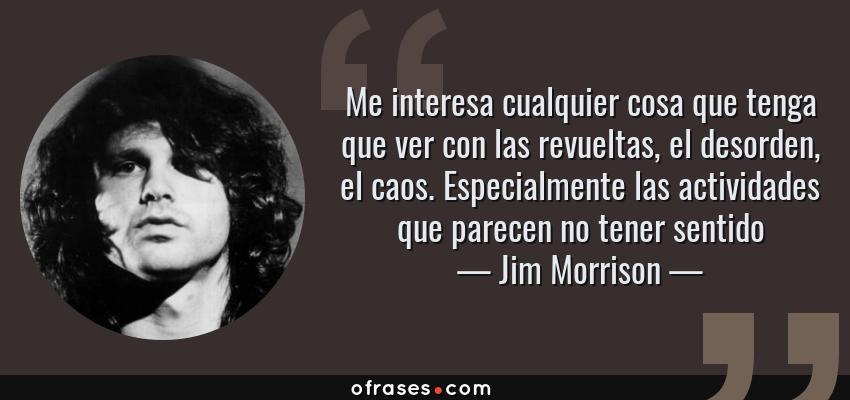 Frases de Jim Morrison - Me interesa cualquier cosa que tenga que ver con las revueltas, el desorden, el caos. Especialmente las actividades que parecen no tener sentido