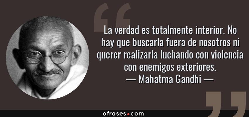 Frases de Mahatma Gandhi - La verdad es totalmente interior. No hay que buscarla fuera de nosotros ni querer realizarla luchando con violencia con enemigos exteriores.
