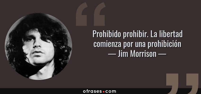 Frases de Jim Morrison - Prohibido prohibir. La libertad comienza por una prohibición