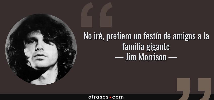 Frases de Jim Morrison - No iré, prefiero un festín de amigos a la familia gigante