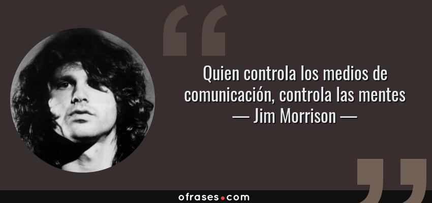 Frases de Jim Morrison - Quien controla los medios de comunicación, controla las mentes