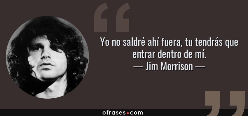 Frases de Jim Morrison - Yo no saldré ahí fuera, tu tendrás que entrar dentro de mí.