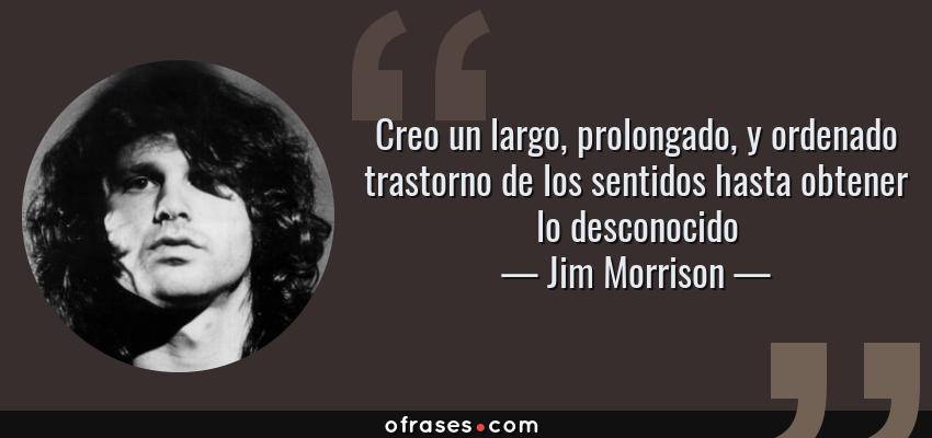 Frases de Jim Morrison - Creo un largo, prolongado, y ordenado trastorno de los sentidos hasta obtener lo desconocido