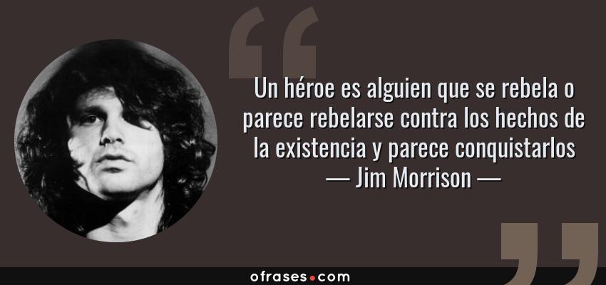 Frases de Jim Morrison - Un héroe es alguien que se rebela o parece rebelarse contra los hechos de la existencia y parece conquistarlos