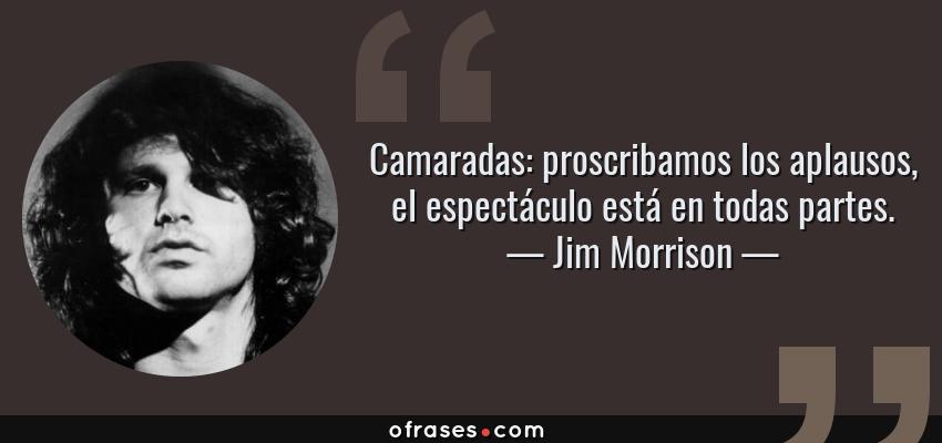 Frases de Jim Morrison - Camaradas: proscribamos los aplausos, el espectáculo está en todas partes.