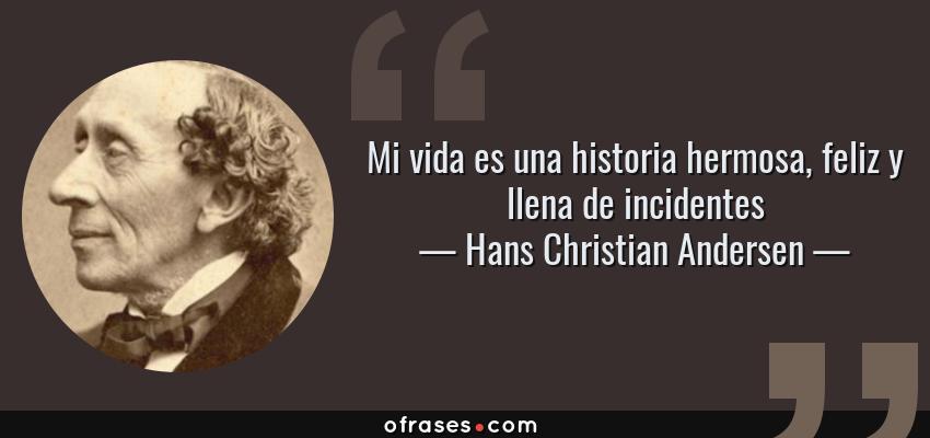Frases de Hans Christian Andersen - Mi vida es una historia hermosa, feliz y llena de incidentes