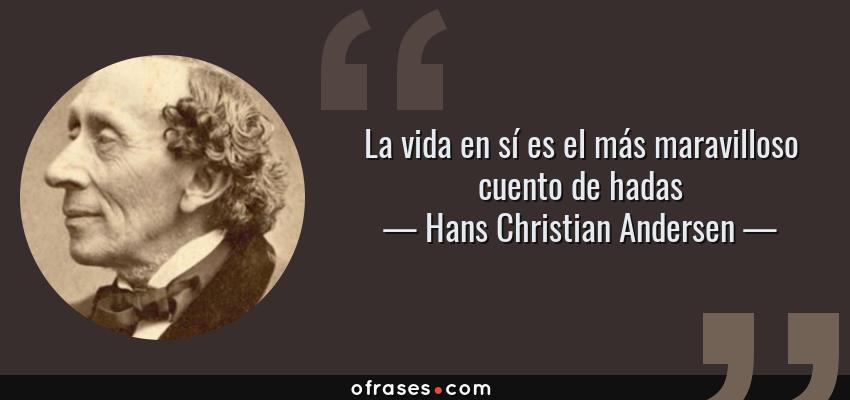 Frases de Hans Christian Andersen - La vida en sí es el más maravilloso cuento de hadas