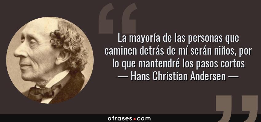 Frases de Hans Christian Andersen - La mayoría de las personas que caminen detrás de mí serán niños, por lo que mantendré los pasos cortos