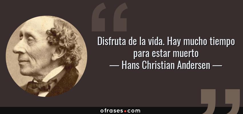 Frases de Hans Christian Andersen - Disfruta de la vida. Hay mucho tiempo para estar muerto