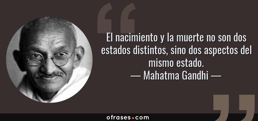 Frases de Mahatma Gandhi - El nacimiento y la muerte no son dos estados distintos, sino dos aspectos del mismo estado.