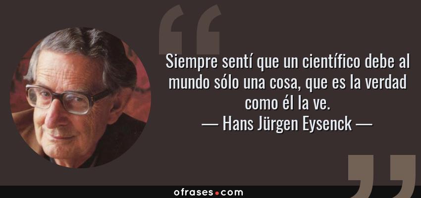 Frases de Hans Jürgen Eysenck - Siempre sentí que un científico debe al mundo sólo una cosa, que es la verdad como él la ve.
