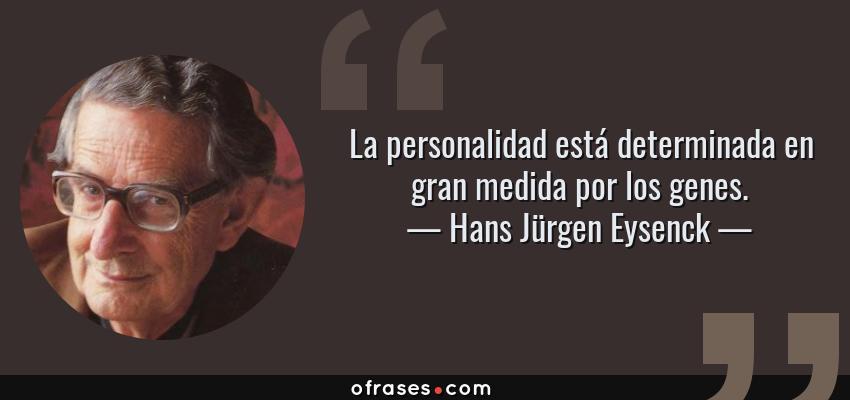 Frases de Hans Jürgen Eysenck - La personalidad está determinada en gran medida por los genes.