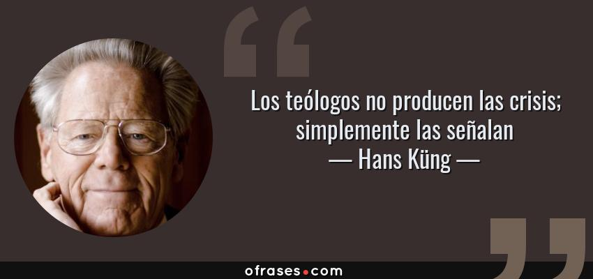 Frases de Hans Küng - Los teólogos no producen las crisis; simplemente las señalan