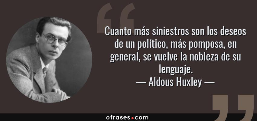 Frases de Aldous Huxley - Cuanto más siniestros son los deseos de un político, más pomposa, en general, se vuelve la nobleza de su lenguaje.