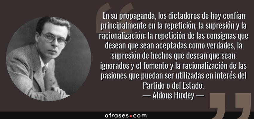 Frases de Aldous Huxley - En su propaganda, los dictadores de hoy confían principalmente en la repetición, la supresión y la racionalización: la repetición de las consignas que desean que sean aceptadas como verdades, la supresión de hechos que desean que sean ignorados y el fomento y la racionalización de las pasiones que puedan ser utilizadas en interés del Partido o del Estado.