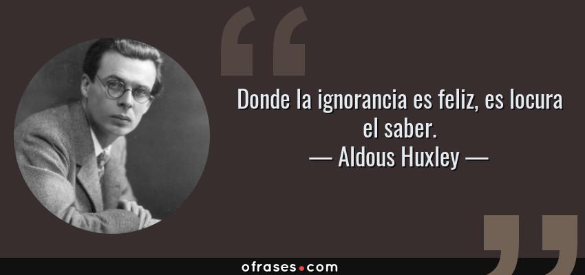 Frases de Aldous Huxley - Donde la ignorancia es feliz, es locura el saber.