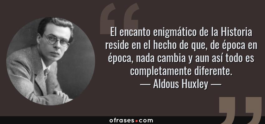 Frases de Aldous Huxley - El encanto enigmático de la Historia reside en el hecho de que, de época en época, nada cambia y aun así todo es completamente diferente.