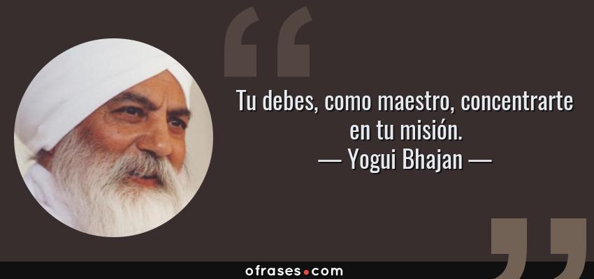 Frases de Yogui Bhajan - Tu debes, como maestro, concentrarte en tu misión.