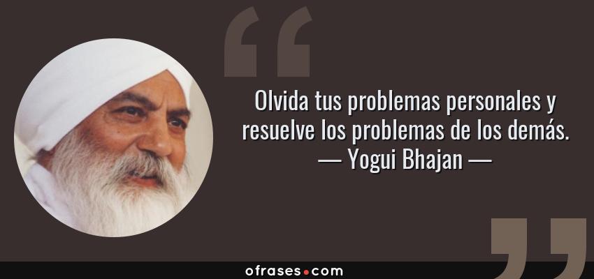 Frases de Yogui Bhajan - Olvida tus problemas personales y resuelve los problemas de los demás.