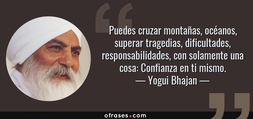 Frases de Yogui Bhajan - Puedes cruzar montañas, océanos, superar tragedias, dificultades, responsabilidades, con solamente una cosa: Confianza en ti mismo.