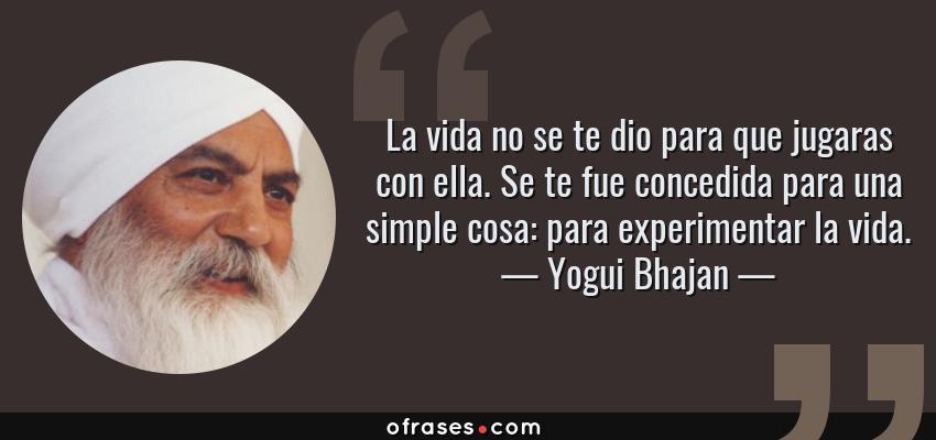 Frases de Yogui Bhajan - La vida no se te dio para que jugaras con ella. Se te fue concedida para una simple cosa: para experimentar la vida.