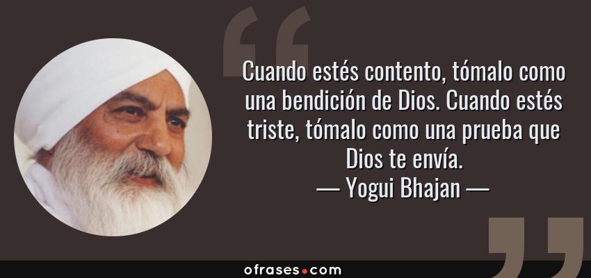 Frases de Yogui Bhajan - Cuando estés contento, tómalo como una bendición de Dios. Cuando estés triste, tómalo como una prueba que Dios te envía.