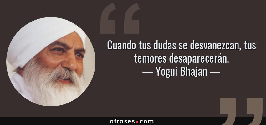 Frases de Yogui Bhajan - Cuando tus dudas se desvanezcan, tus temores desaparecerán.