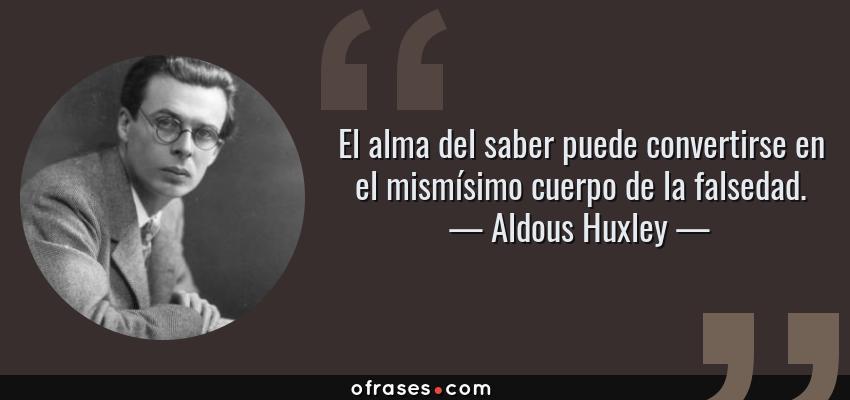Frases de Aldous Huxley - El alma del saber puede convertirse en el mismísimo cuerpo de la falsedad.