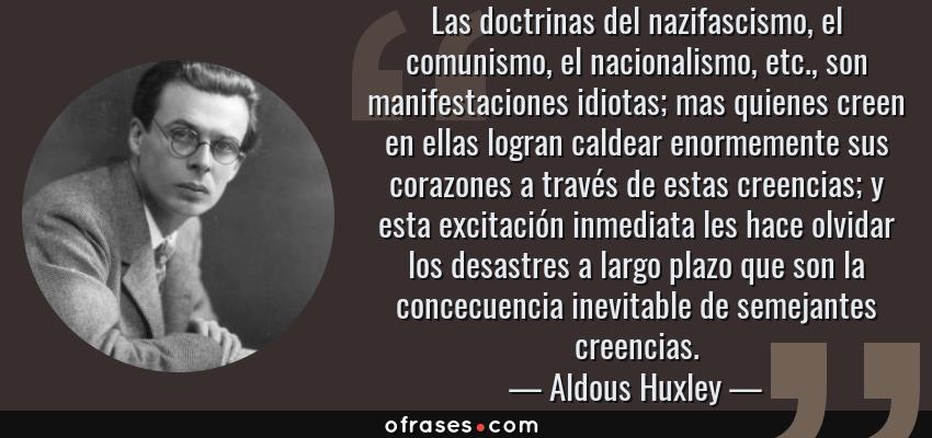 Frases de Aldous Huxley - Las doctrinas del nazifascismo, el comunismo, el nacionalismo, etc., son manifestaciones idiotas; mas quienes creen en ellas logran caldear enormemente sus corazones a través de estas creencias; y esta excitación inmediata les hace olvidar los desastres a largo plazo que son la concecuencia inevitable de semejantes creencias.