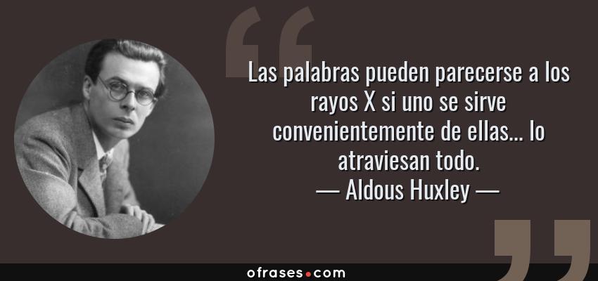 Frases de Aldous Huxley - Las palabras pueden parecerse a los rayos X si uno se sirve convenientemente de ellas... lo atraviesan todo.