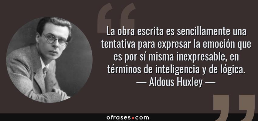 Frases de Aldous Huxley - La obra escrita es sencillamente una tentativa para expresar la emoción que es por sí misma inexpresable, en términos de inteligencia y de lógica.