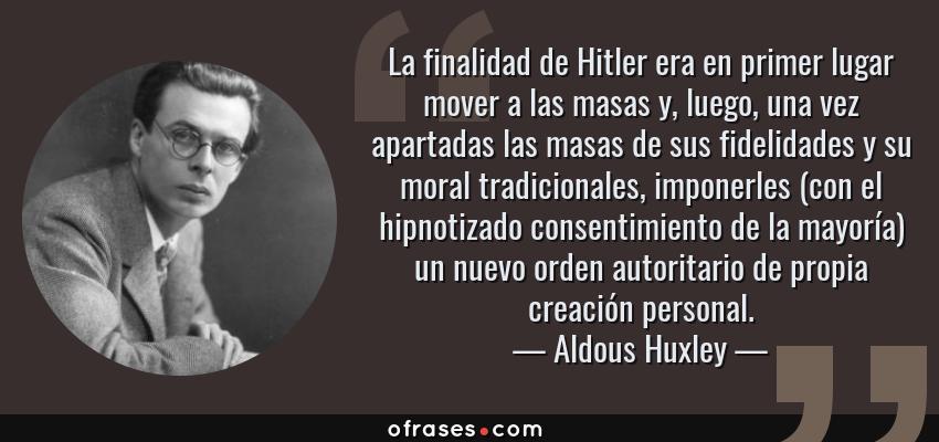 Frases de Aldous Huxley - La finalidad de Hitler era en primer lugar mover a las masas y, luego, una vez apartadas las masas de sus fidelidades y su moral tradicionales, imponerles (con el hipnotizado consentimiento de la mayoría) un nuevo orden autoritario de propia creación personal.