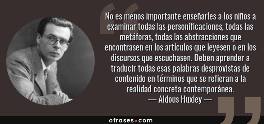 Frases de Aldous Huxley - No es menos importante enseñarles a los niños a examinar todas las personificaciones, todas las metáforas, todas las abstracciones que encontrasen en los artículos que leyesen o en los discursos que escuchasen. Deben aprender a traducir todas esas palabras desprovistas de contenido en términos que se refieran a la realidad concreta contemporánea.