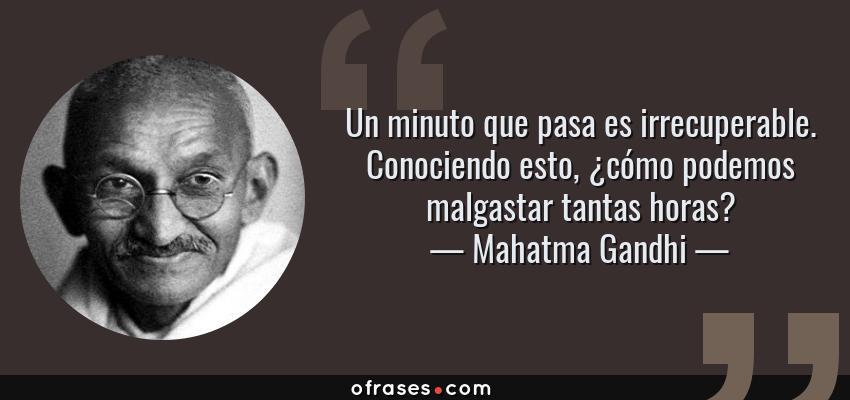 Frases de Mahatma Gandhi - Un minuto que pasa es irrecuperable. Conociendo esto, ¿cómo podemos malgastar tantas horas?